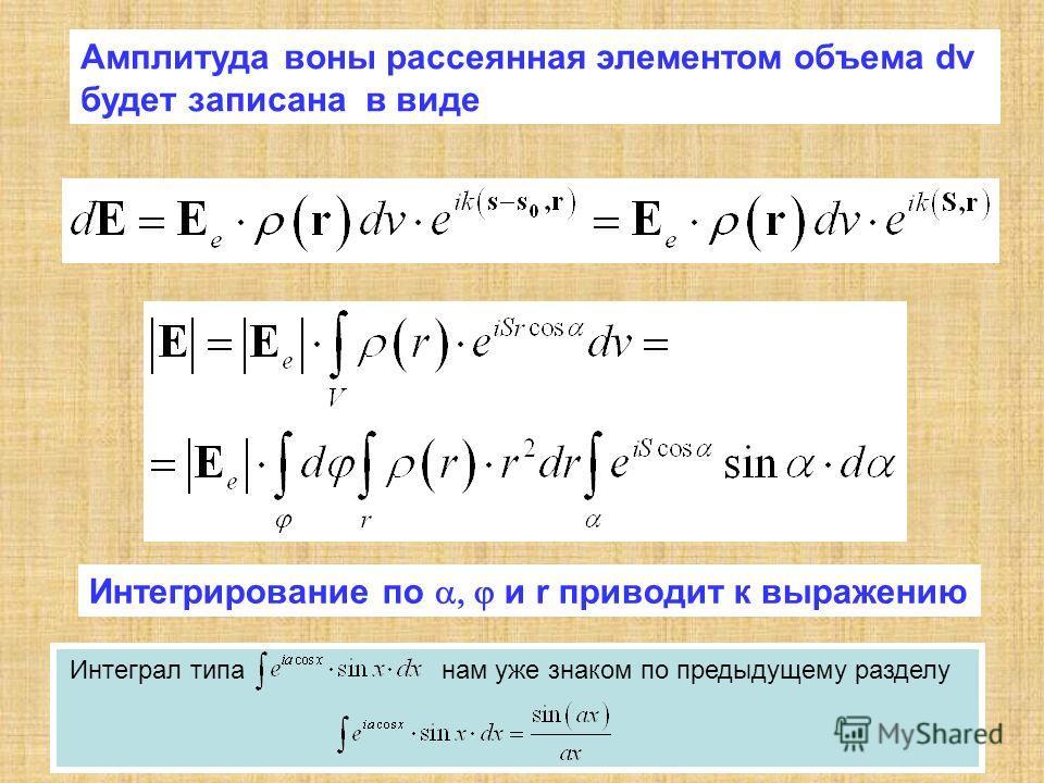 Амплитуда воны рассеянная элементом объема dv будет записана в виде Интегрирование по и r приводит к выражению Интеграл типа нам уже знаком по предыдущему разделу