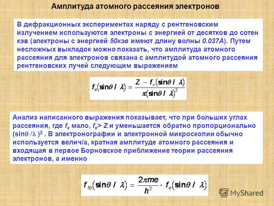 Амплитуда атомного рассеяния электронов В дифракционных экспериментах наряду с рентгеновским излучением используются электроны с энергией от десятков до сотен кэв (электроны с энергией 50кэв имеют длину волны 0.037Å). Путем несложных выкладок можно п