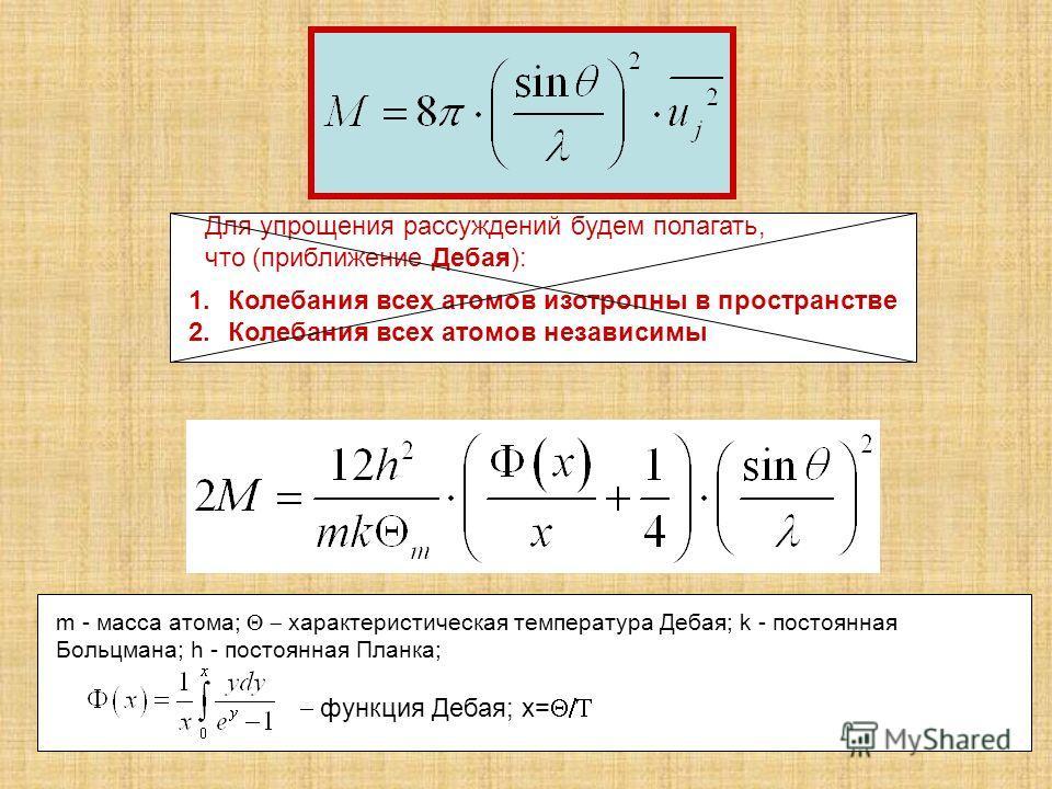 1.Колебания всех атомов изотропны в пространстве 2.Колебания всех атомов независимы Для упрощения рассуждений будем полагать, что (приближение Дебая): m - масса атома; характеристическая температура Дебая; k - постоянная Больцмана; h - постоянная Пла