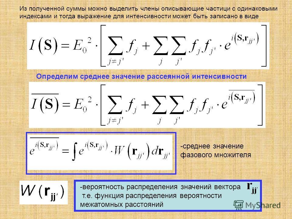 -вероятность распределения значений вектора т.е. функция распределения вероятности межатомных расстояний Определим среднее значение рассеянной интенсивности Из полученной суммы можно выделить члены описывающие частици с одинаковыми индексами и тогда