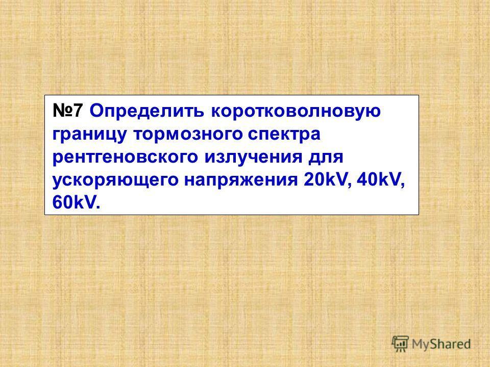 7 Определить коротковолновую границу тормозного спектра рентгеновского излучения для ускоряющего напряжения 20kV, 40kV, 60kV.