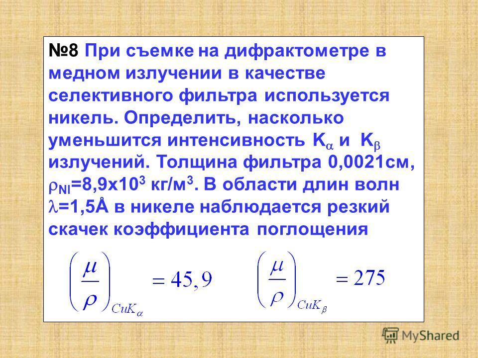 8 При съемке на дифрактометре в медном излучении в качестве селективного фильтра используется никель. Определить, насколько уменьшится интенсивность K и K излучений. Толщина фильтра 0,0021см, NI =8,9x10 3 кг/м 3. В области длин волн =1,5Å в никеле на