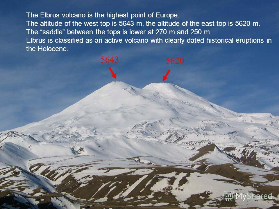 The Elbrus volcano is the highest point of Europe. The altitude of the west top is 5643 m, the altitude of the east top is 5620 m. The saddle between the tops is lower at 270 m and 250 m. Elbrus is classified as an active volcano with clearly dated h
