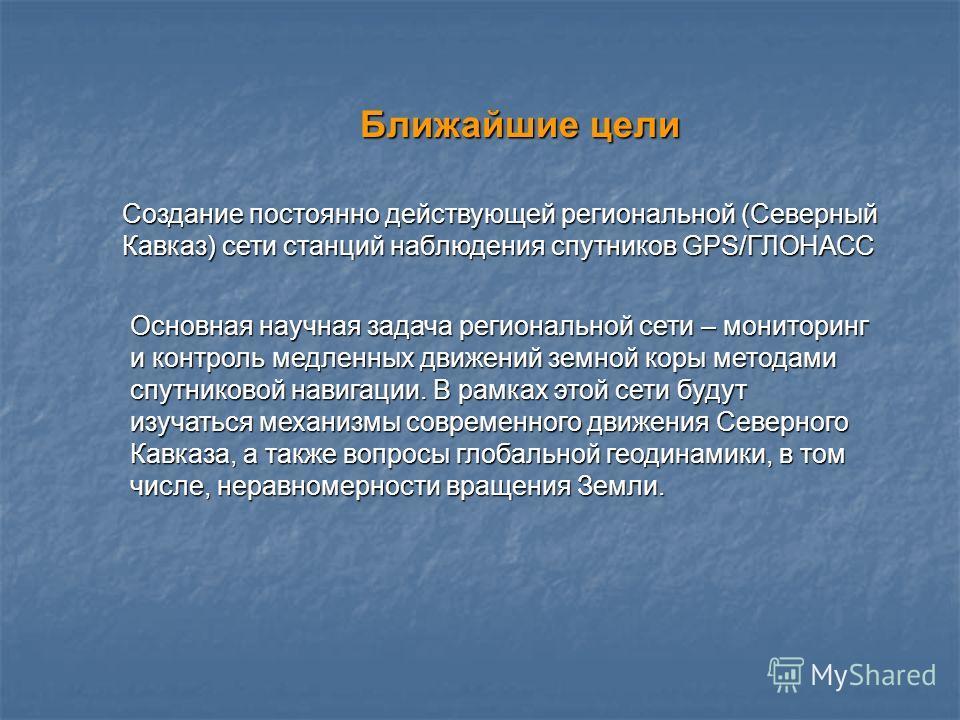 Создание постоянно действующей региональной (Северный Кавказ) сети станций наблюдения спутников GPS/ГЛОНАСС Ближайшие цели Основная научная задача региональной сети – мониторинг и контроль медленных движений земной коры методами спутниковой навигации