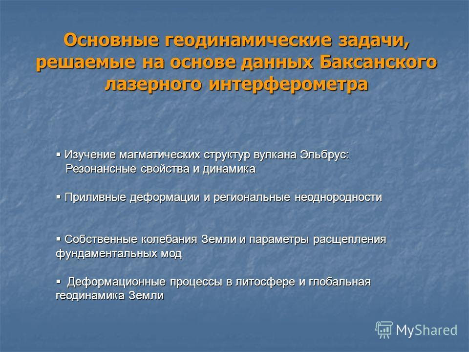 Основные геодинамические задачи, решаемые на основе данных Баксанского лазерного интерферометра Изучение магматических структур вулкана Эльбрус: Изучение магматических структур вулкана Эльбрус: Резонансные свойства и динамика Резонансные свойства и д