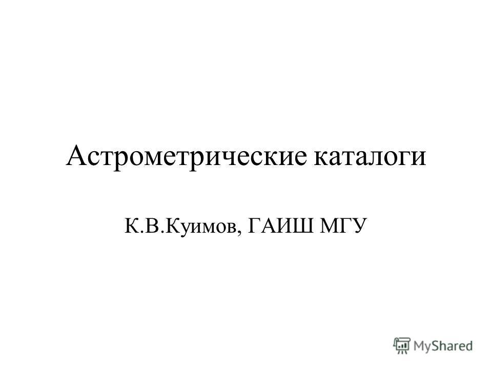 Астрометрические каталоги К.В.Куимов, ГАИШ МГУ