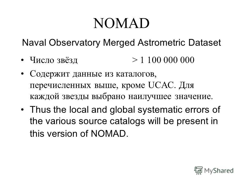 NOMAD Naval Observatory Merged Astrometric Dataset Число звёзд > 1 100 000 000 Содержит данные из каталогов, перечисленных выше, кроме UCAC. Для каждой звезды выбрано наилучшее значение. Thus the local and global systematic errors of the various sour
