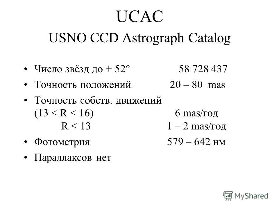 UCAC USNO CCD Astrograph Catalog Число звёзд до + 52° 58 728 437 Точность положений 20 – 80 mas Точность собств. движений (13 < R < 16) 6 mas/год R < 13 1 – 2 mas/год Фотометрия 579 – 642 нм Параллаксов нет