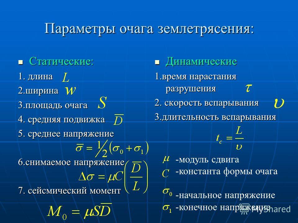 Параметры очага землетрясения: Статические: Статические: 1. длина 2.ширина 3.площадь очага 4. средняя подвижка 5. среднее напряжение 6.снимаемое напряжение 7. сейсмический момент Динамические Динамические 1.время нарастания разрушения 2. скорость всп