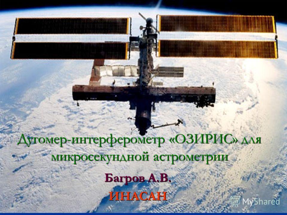 Дугомер-интерферометр «ОЗИРИС» для микросекундной астрометрии Багров А.В. ИНАСАН