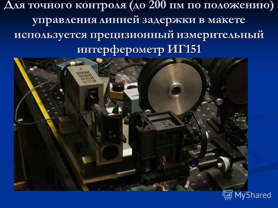 Для точного контроля (до 200 пм по положению) управления линией задержки в макете используется прецизионный измерительный интерферометр ИГ151