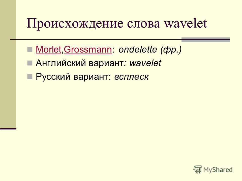 Происхождение слова wavelet Morlet,Grossmann: ondelette (фр.) MorletGrossmann Английский вариант: wavelet Русский вариант: всплеск