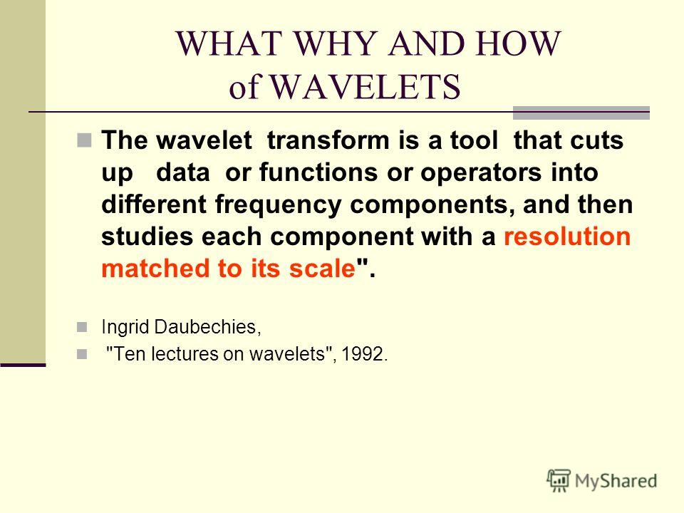 WHAT WHY AND HOW of WAVELETS The wavelet transform is a tool that cuts up data or functions or operators into different frequency components, and then studies each component with a resolution matched to its scale