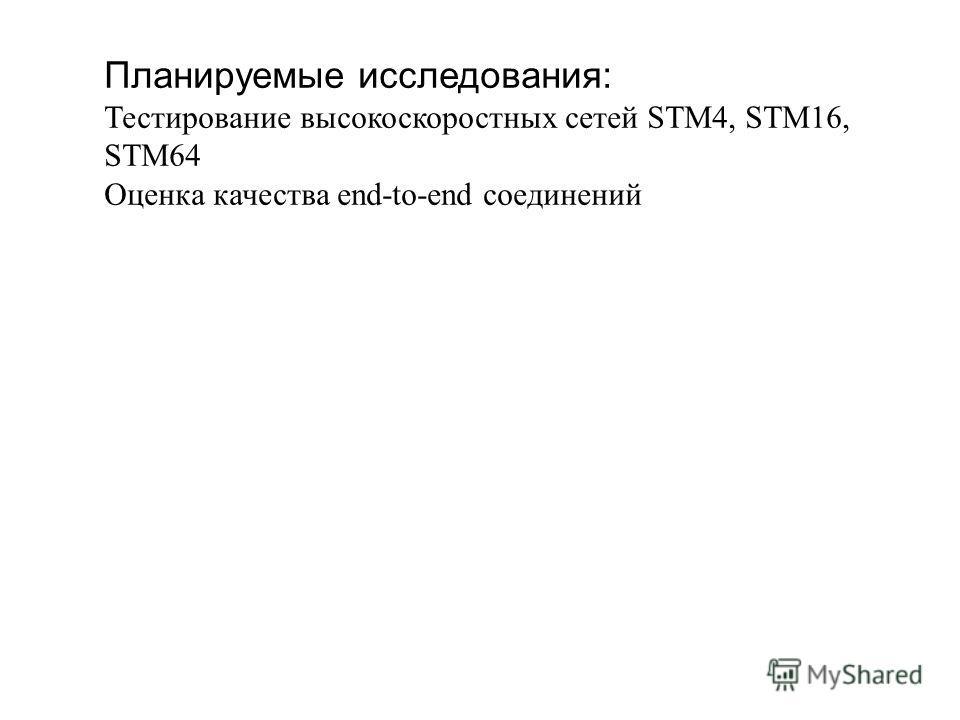 Планируемые исследования: Тестирование высокоскоростных сетей STM4, STM16, STM64 Оценка качества end-to-end соединений