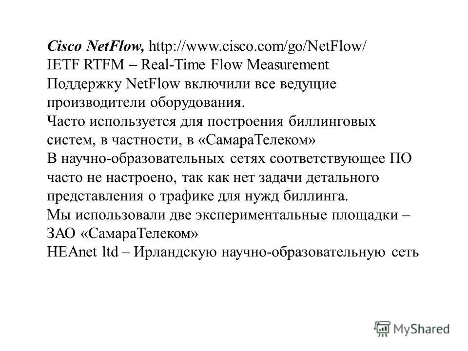 Cisco NetFlow, http://www.cisco.com/go/NetFlow/ IETF RTFM – Real-Time Flow Measurement Поддержку NetFlow включили все ведущие производители оборудования. Часто используется для построения биллинговых систем, в частности, в «СамараТелеком» В научно-об