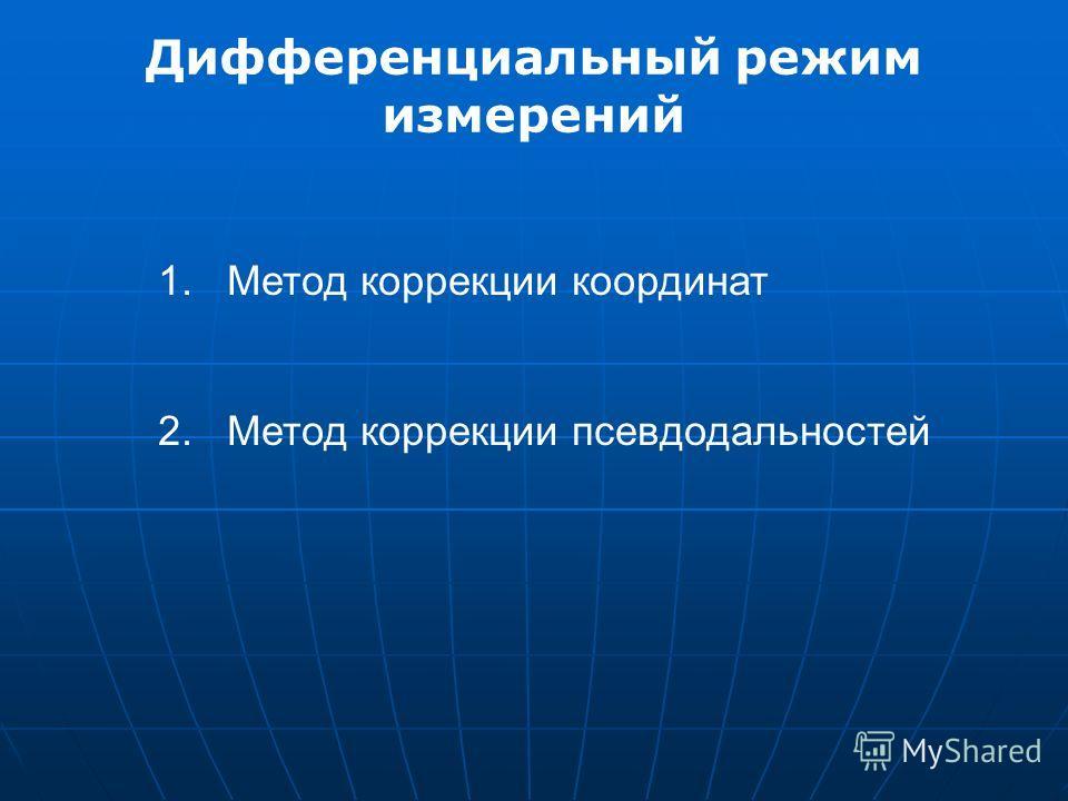 Дифференциальный режим измерений 1. Метод коррекции координат 2. Метод коррекции псевдодальностей