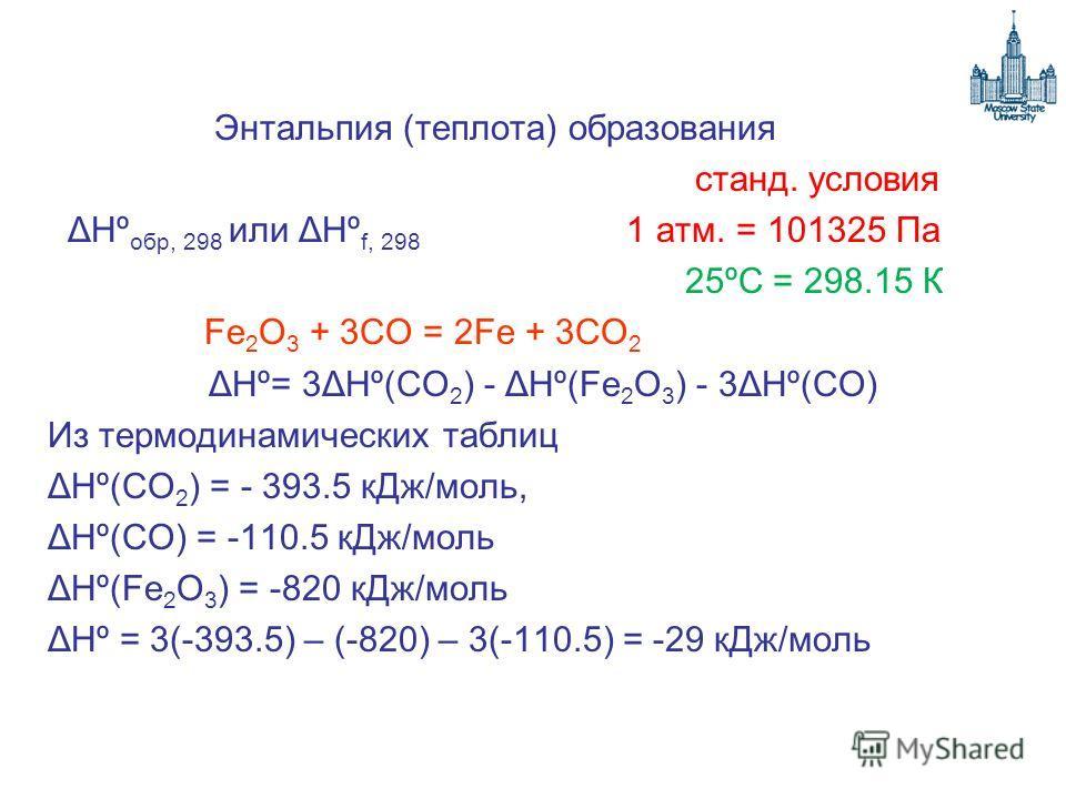 Энтальпия (теплота) образования станд. условия ΔHº обр, 298 или ΔHº f, 298 1 атм. = 101325 Па 25ºС = 298.15 К Fe 2 O 3 + 3CO = 2Fe + 3CO 2 ΔHº= 3ΔHº(CO 2 ) - ΔHº(Fe 2 O 3 ) - 3ΔHº(CO) Из термодинамических таблиц ΔHº(CO 2 ) = - 393.5 кДж/моль, ΔHº(CO)