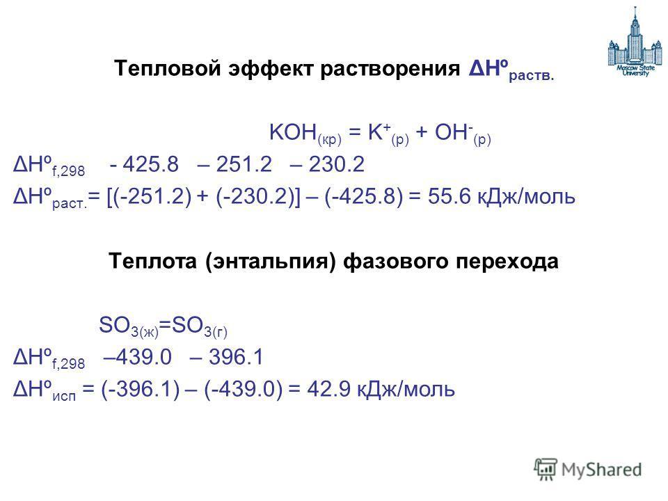 Тепловой эффект растворения ΔHº раств. KOH (кр) = K + (р) + OH - (р) ΔHº f,298 - 425.8 – 251.2 – 230.2 ΔHº раст. = [(-251.2) + (-230.2)] – (-425.8) = 55.6 кДж/моль Теплота (энтальпия) фазового перехода SO 3(ж) =SO 3(г) ΔHº f,298 –439.0 – 396.1 ΔHº ис