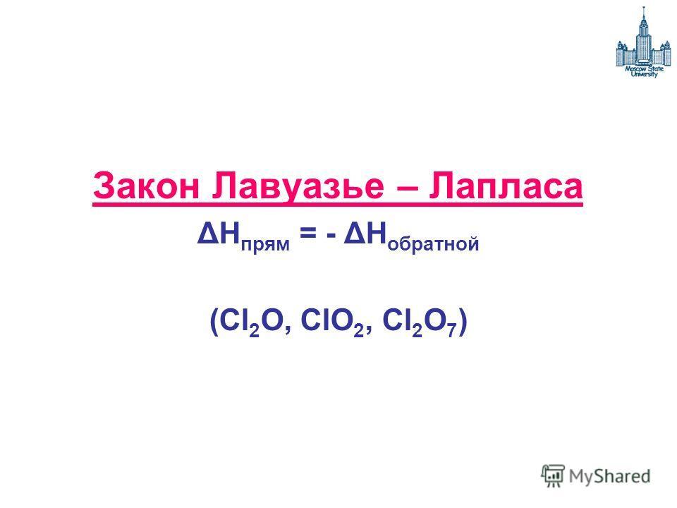 Закон Лавуазье – Лапласа ΔH прям = - ΔH обратной (Cl 2 O, ClO 2, Cl 2 O 7 )