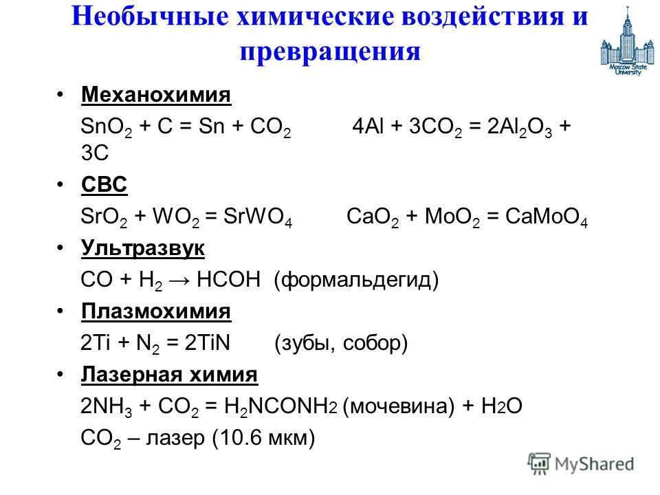 Необычные химические воздействия и превращения Механохимия SnO 2 + C = Sn + CO 2 4Al + 3CO 2 = 2Al 2 O 3 + 3C СВС SrO 2 + WO 2 = SrWO 4 CaO 2 + MoO 2 = CaMoO 4 Ультразвук CO + H 2 HCOH (формальдегид) Плазмохимия 2Ti + N 2 = 2TiN (зубы, собор) Лазерна