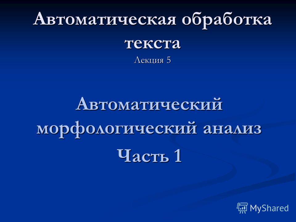 Автоматическая обработка текста Лекция 5 Автоматический морфологический анализ Часть 1
