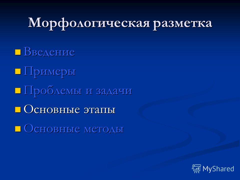 Морфологическая разметка Введение Введение Примеры Примеры Проблемы и задачи Проблемы и задачи Основные этапы Основные этапы Основные методы Основные методы