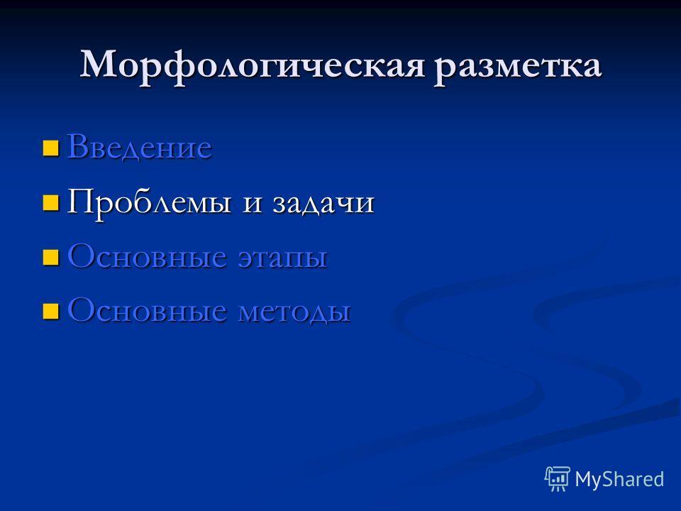 Морфологическая разметка Введение Введение Проблемы и задачи Проблемы и задачи Основные этапы Основные этапы Основные методы Основные методы
