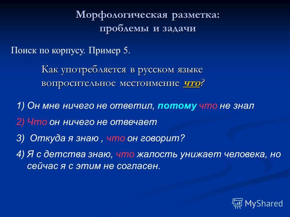 Морфологическая разметка: проблемы и задачи Поиск по корпусу. Пример 5. Как употребляется в русском языке вопросительное местоимение что? 1)Он мне ничего не ответил, потому что не знал 2)Что он ничего не отвечает 3) Откуда я знаю, что он говорит? 4)Я