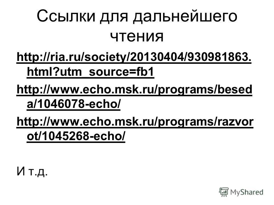 Ссылки для дальнейшего чтения http://ria.ru/society/20130404/930981863. html?utm_source=fb1 http://www.echo.msk.ru/programs/besed a/1046078-echo/ http://www.echo.msk.ru/programs/razvor ot/1045268-echo/ И т.д.
