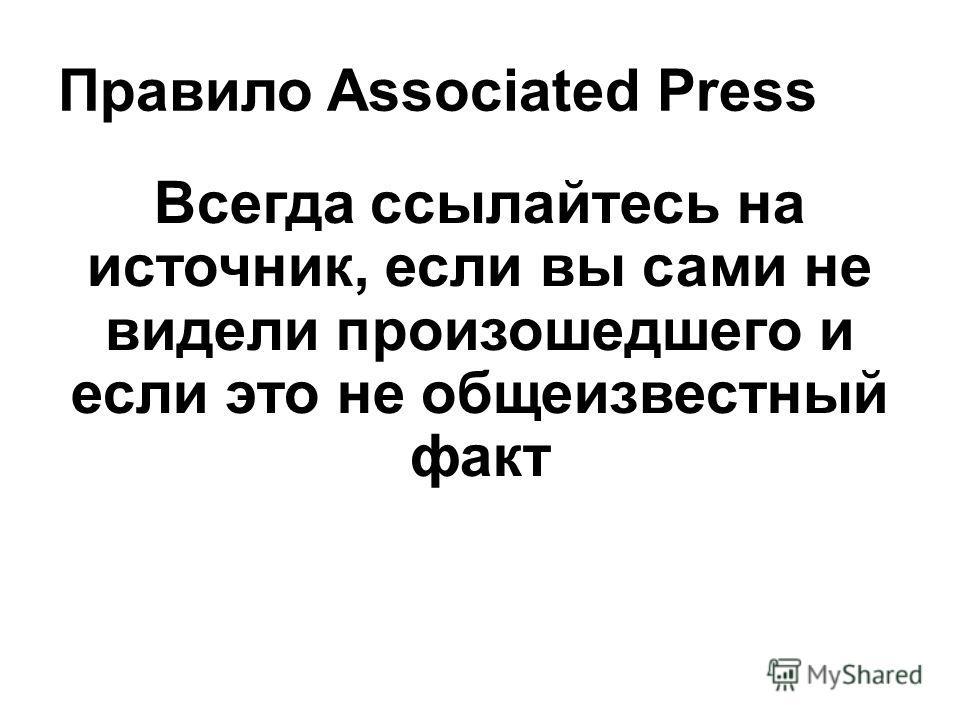 Правило Associated Press Всегда ссылайтесь на источник, если вы сами не видели произошедшего и если это не общеизвестный факт