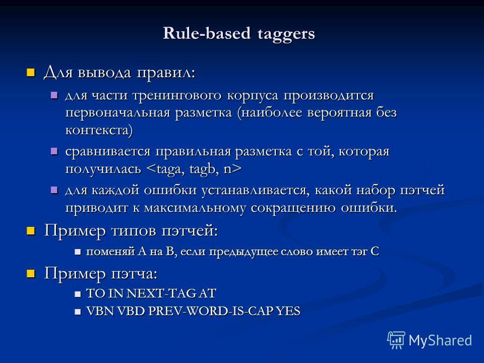 Rule-based taggers Для вывода правил: Для вывода правил: для части тренингового корпуса производится первоначальная разметка (наиболее вероятная без контекста) для части тренингового корпуса производится первоначальная разметка (наиболее вероятная бе