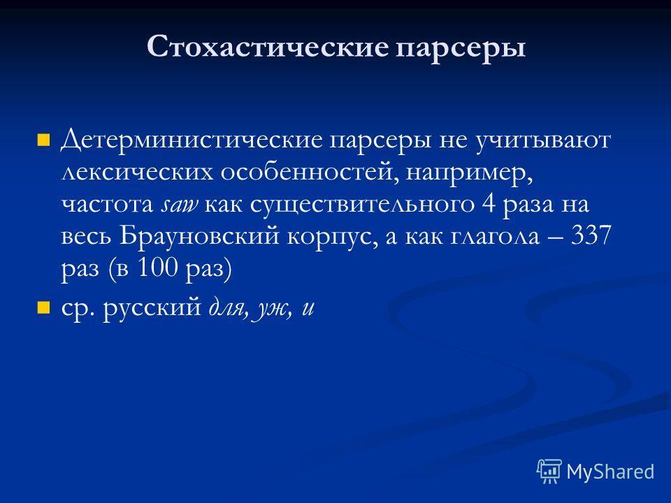 Стохастические парсеры Детерминистические парсеры не учитывают лексических особенностей, например, частота saw как существительного 4 раза на весь Брауновский корпус, а как глагола – 337 раз (в 100 раз) ср. русский для, уж, и