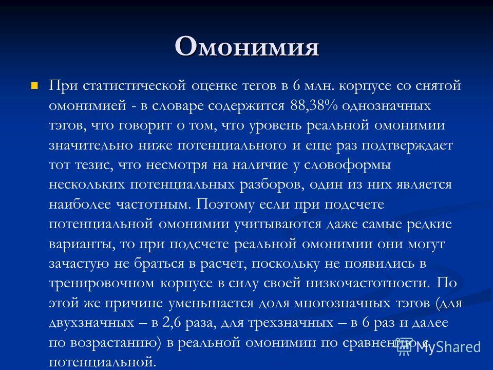 Омонимия При статистической оценке тегов в 6 млн. корпусе со снятой омонимией - в словаре содержится 88,38% однозначных тэгов, что говорит о том, что уровень реальной омонимии значительно ниже потенциального и еще раз подтверждает тот тезис, что несм