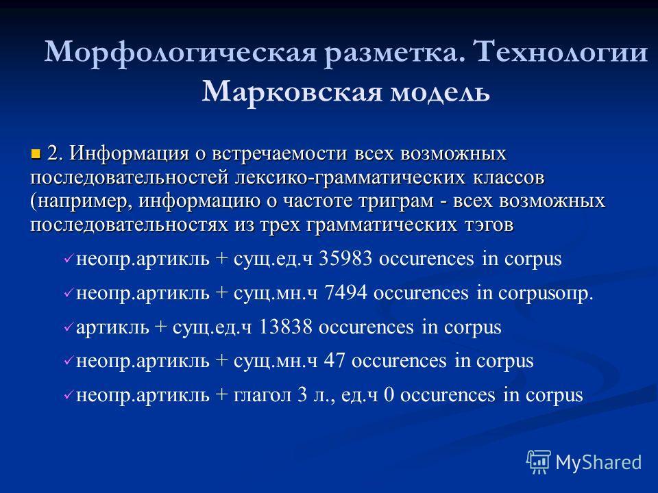 Морфологическая разметка. Технологии Марковская модель 2. Информация о встречаемости всех возможных последовательностей лексико-грамматических классов (например, информацию о частоте триграм - всех возможных последовательностях из трех грамматических