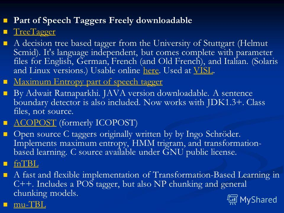 Part of Speech Taggers Freely downloadable TreeTagger A decision tree based tagger from the University of Stuttgart (Helmut Scmid). It's language independent, but comes complete with parameter files for English, German, French (and Old French), and I