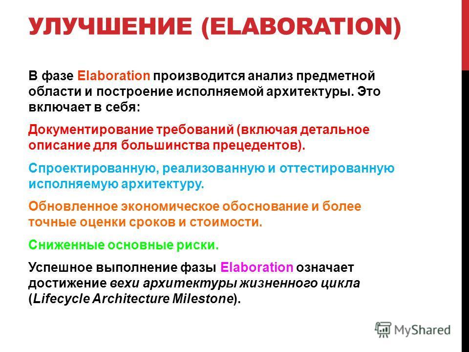 УЛУЧШЕНИЕ (ELABORATION) В фазе Elaboration производится анализ предметной области и построение исполняемой архитектуры. Это включает в себя: Документирование требований (включая детальное описание для большинства прецедентов). Спроектированную, реали