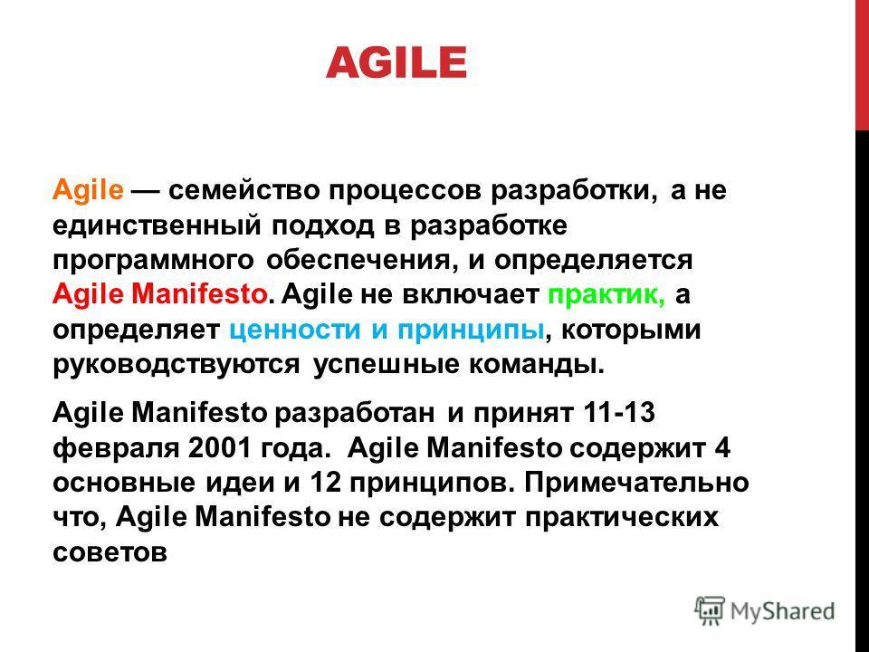 AGILE Agile семейство процессов разработки, а не единственный подход в разработке программного обеспечения, и определяется Agile Manifesto. Agile не включает практик, а определяет ценности и принципы, которыми руководствуются успешные команды. Agile