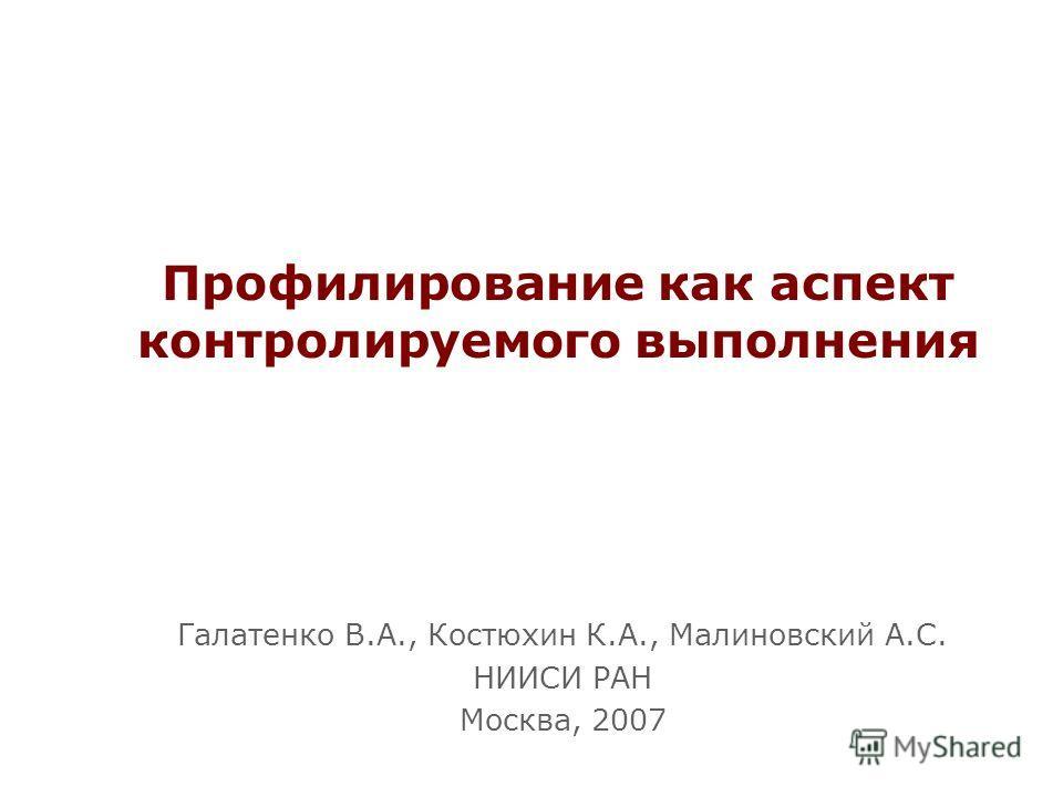 Профилирование как аспект контролируемого выполнения Галатенко В.А., Костюхин К.А., Малиновский А.С. НИИСИ РАН Москва, 2007