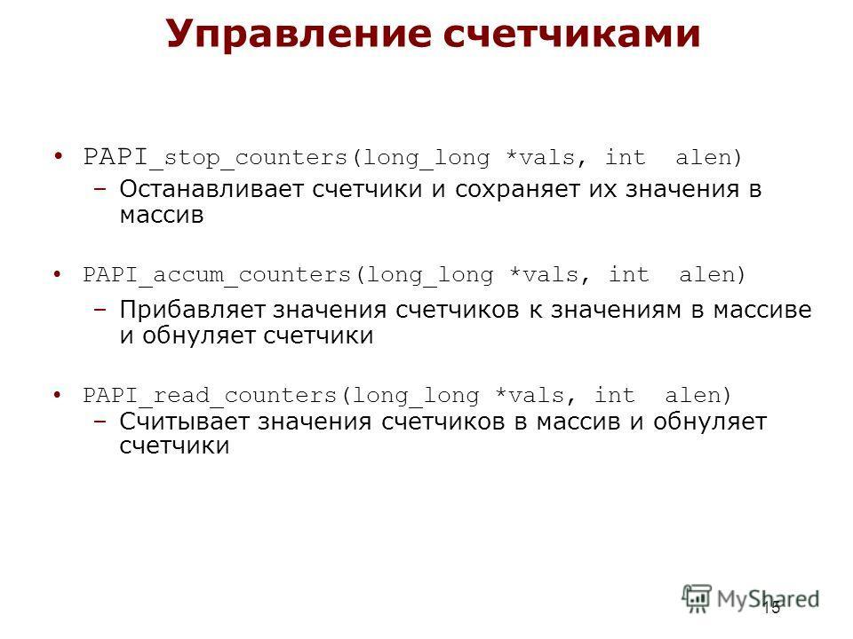 15 Управление счетчиками PAPI _stop_counters(long_long *vals, int alen) –Останавливает счетчики и сохраняет их значения в массив PAPI_accum_counters(long_long *vals, int alen) –Прибавляет значения счетчиков к значениям в массиве и обнуляет счетчики P