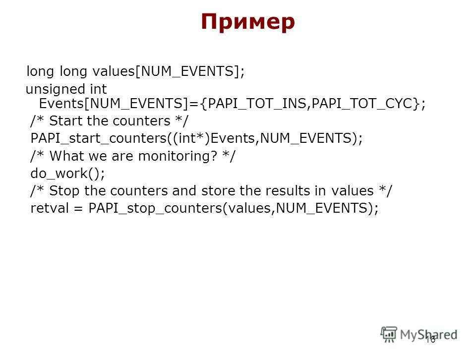 16 Пример long long values[NUM_EVENTS]; unsigned int Events[NUM_EVENTS]={PAPI_TOT_INS,PAPI_TOT_CYC}; /* Start the counters */ PAPI_start_counters((int*)Events,NUM_EVENTS); /* What we are monitoring? */ do_work(); /* Stop the counters and store the re
