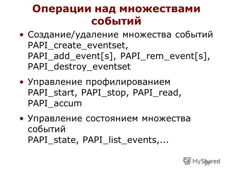 20 Операции над множествами событий Создание/удаление множества событий PAPI_create_eventset, PAPI_add_event[s], PAPI_rem_event[s], PAPI_destroy_eventset Управление профилированием PAPI_start, PAPI_stop, PAPI_read, PAPI_accum Управление состоянием мн