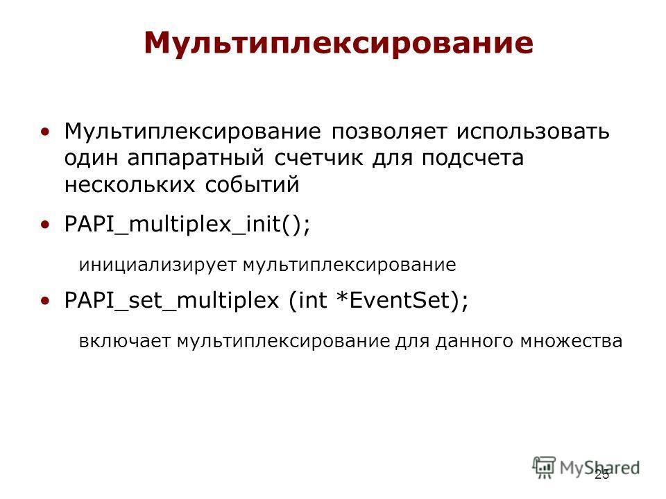 25 Мультиплексирование Мультиплексирование позволяет использовать один аппаратный счетчик для подсчета нескольких событий PAPI_multiplex_init(); инициализирует мультиплексирование PAPI_set_multiplex (int *EventSet); включает мультиплексирование для д