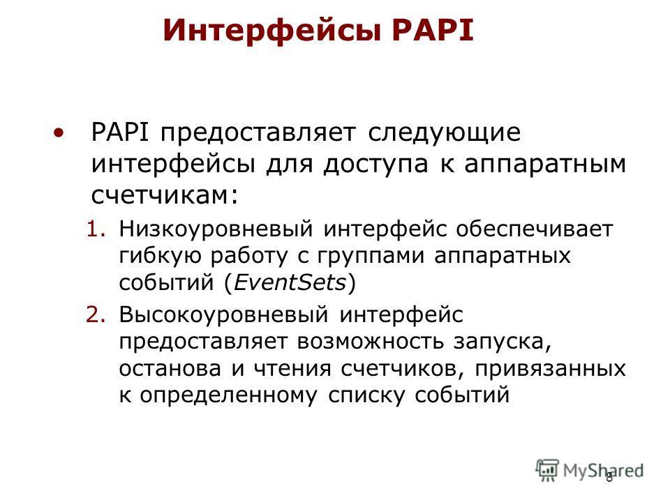 8 Интерфейсы PAPI PAPI предоставляет следующие интерфейсы для доступа к аппаратным счетчикам: 1.Низкоуровневый интерфейс обеспечивает гибкую работу с группами аппаратных событий (EventSets) 2.Высокоуровневый интерфейс предоставляет возможность запуск
