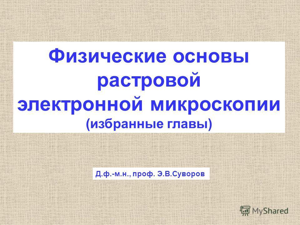 Физические основы растровой электронной микроскопии (избранные главы) Д.ф.-м.н., проф. Э.В.Суворов