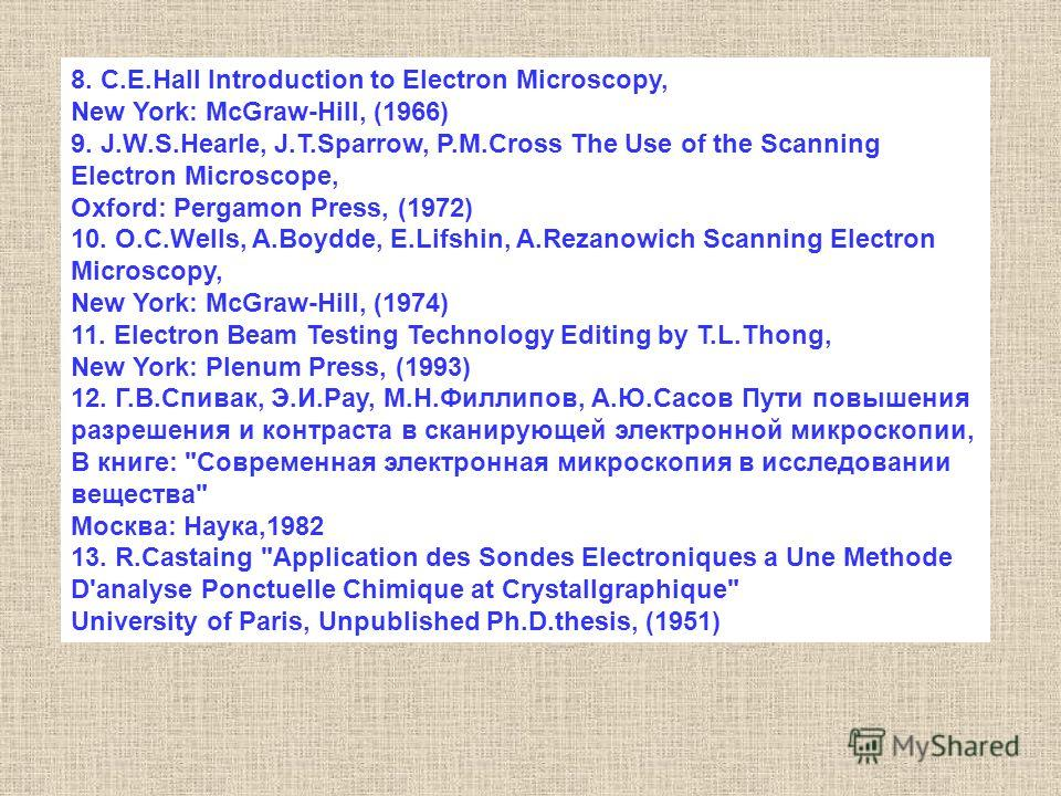 8. C.E.Hall Introduction to Electron Microscopy, New York: McGraw-Hill, (1966) 9. J.W.S.Hearle, J.T.Sparrow, P.M.Cross The Use of the Scanning Electron Microscope, Oxford: Pergamon Press, (1972) 10. O.C.Wells, A.Boydde, E.Lifshin, A.Rezanowich Scanni