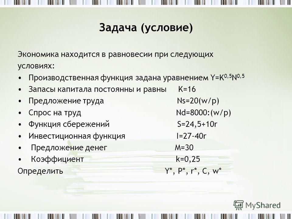 Задача (условие) Экономика находится в равновесии при следующих условиях: Производственная функция задана уравнением Y=K 0,5 N 0,5 Запасы капитала постоянны и равны K=16 Предложение труда Ns=20(w/p) Спрос на труд Nd=8000:(w/p) Функция сбережений S=24