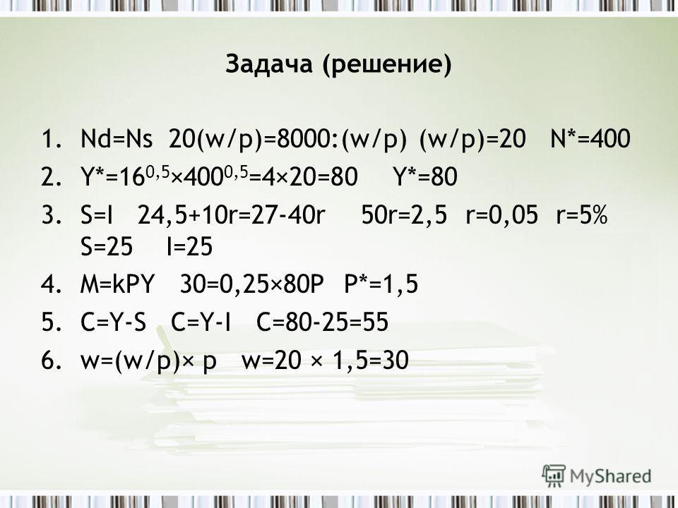 Задача (решение) 1.Nd=Ns 20(w/p)=8000:(w/p) (w/p)=20 N*=400 2.Y*=16 0,5 ×400 0,5 =4×20=80 Y*=80 3.S=I 24,5+10r=27-40r 50r=2,5 r=0,05 r=5% S=25 I=25 4.M=kPY 30=0,25×80P P*=1,5 5.C=Y-S C=Y-I C=80-25=55 6.w=(w/p)× p w=20 × 1,5=30