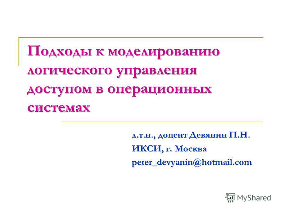 Подходы к моделированию логического управления доступом в операционных системах д.т.н., доцент Девянин П.Н. ИКСИ, г. Москва peter_devyanin@hotmail.com