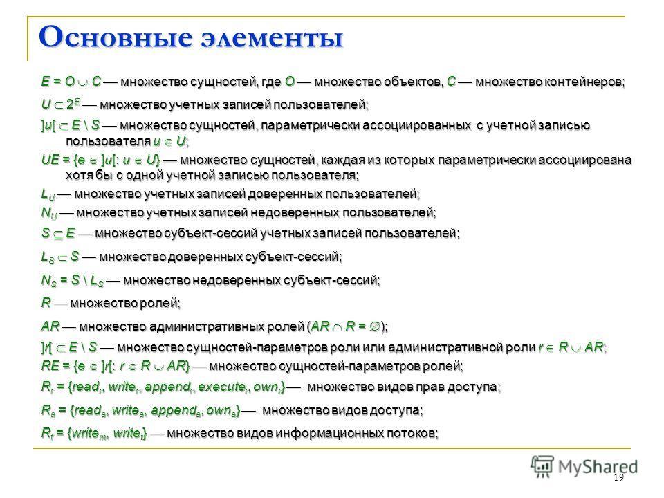 19 Основные элементы E = O C множество сущностей, где O множество объектов, C множество контейнеров; U 2 E множество учетных записей пользователей; ]u[ E \ S множество сущностей, параметрически ассоциированных с учетной записью пользователя u U; UE =