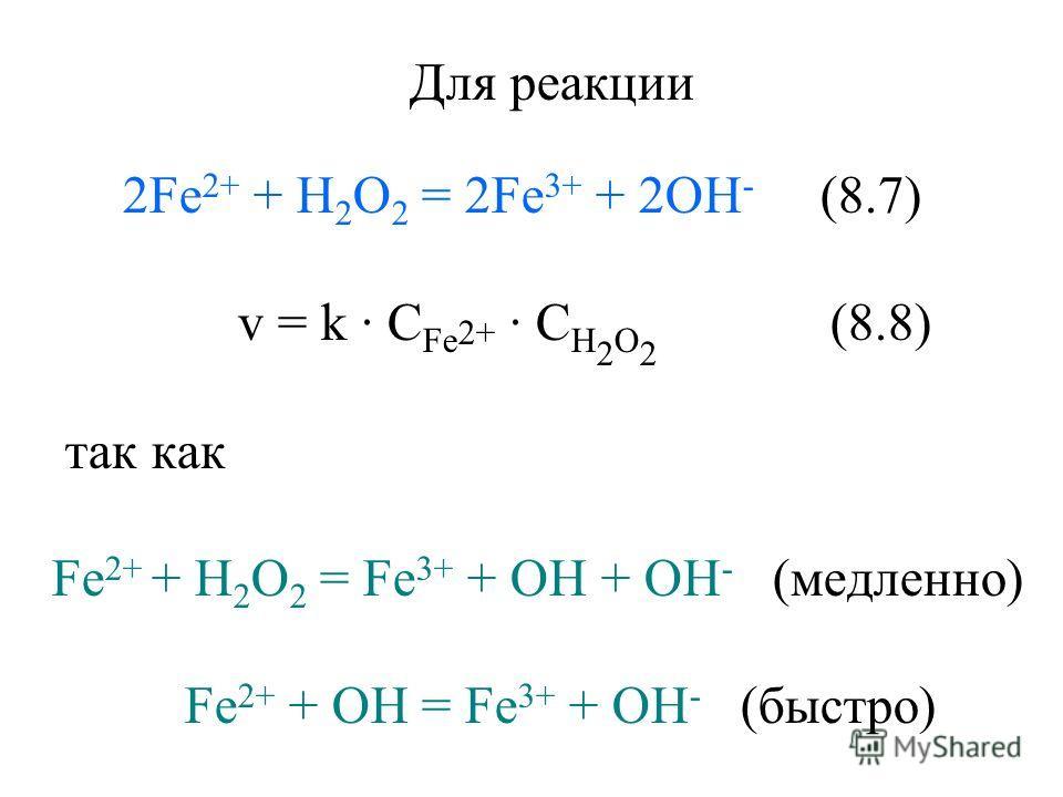 Для реакции 2Fe 2+ + H 2 O 2 = 2Fe 3+ + 2OH - (8.7) v = k · C Fe 2+ · C H 2 O 2 (8.8) так как Fe 2+ + H 2 O 2 = Fe 3+ + OH + OH - (медленно) Fe 2+ + OH = Fe 3+ + OH - (быстро)